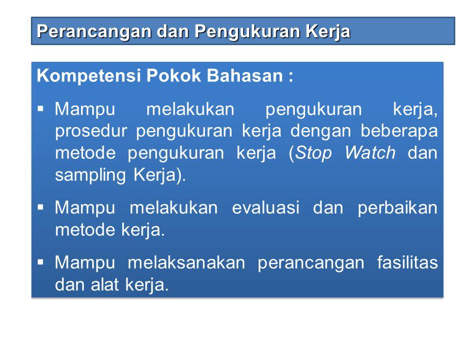 Kompetensi Pokok Bahasan :  Mampu melakukan pengukuran kerja, prosedur pengukuran kerja dengan beberapa metode pengukuran kerja (Stop Watch dan sampl
