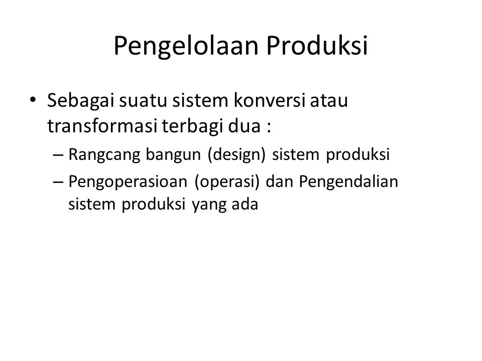 Pengelolaan Produksi • Sebagai suatu sistem konversi atau transformasi terbagi dua : – Rangcang bangun (design) sistem produksi – Pengoperasioan (oper