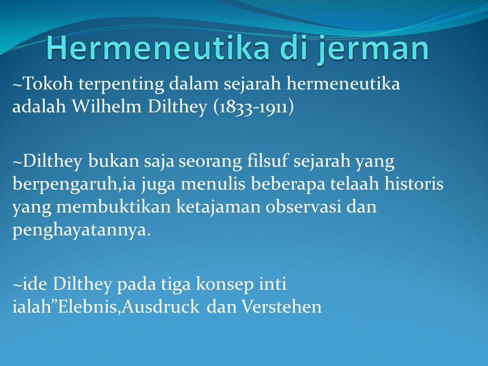 ~Tokoh terpenting dalam sejarah hermeneutika adalah Wilhelm Dilthey (1833-1911) ~Dilthey bukan saja seorang filsuf sejarah yang berpengaruh,ia juga me