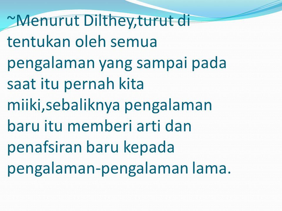 ~Menurut Dilthey,turut di tentukan oleh semua pengalaman yang sampai pada saat itu pernah kita miiki,sebaliknya pengalaman baru itu memberi arti dan p