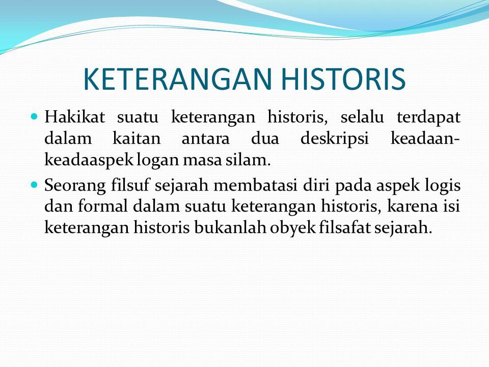 KETERANGAN HISTORIS  Hakikat suatu keterangan historis, selalu terdapat dalam kaitan antara dua deskripsi keadaan- keadaaspek logan masa silam.  Seo