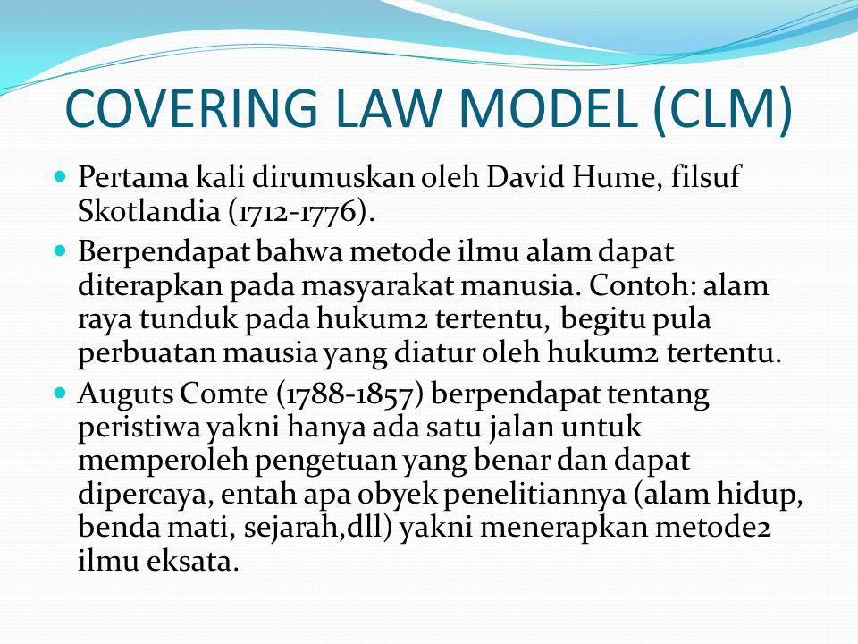 COVERING LAW MODEL (CLM)  Pertama kali dirumuskan oleh David Hume, filsuf Skotlandia (1712-1776).  Berpendapat bahwa metode ilmu alam dapat diterapk