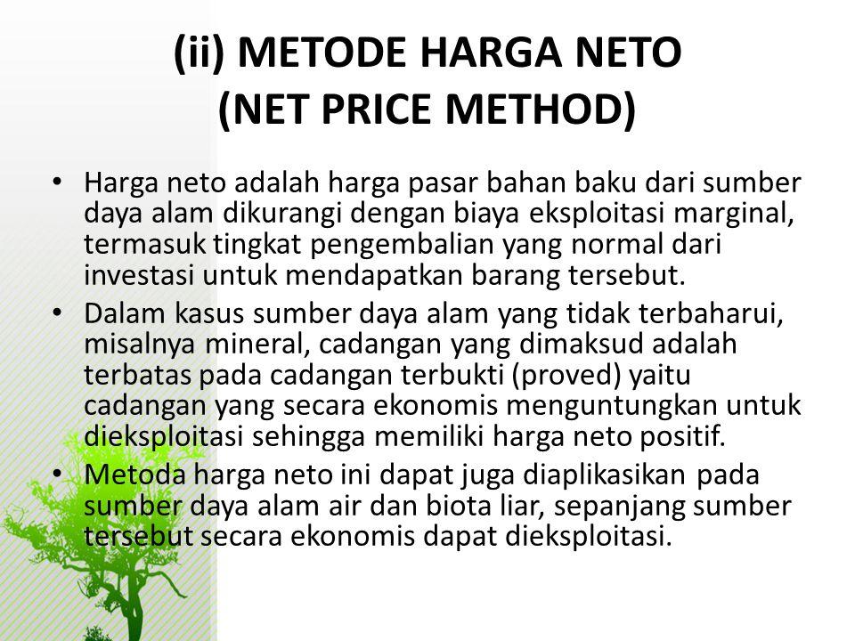 (ii) METODE HARGA NETO (NET PRICE METHOD) • Harga neto adalah harga pasar bahan baku dari sumber daya alam dikurangi dengan biaya eksploitasi marginal