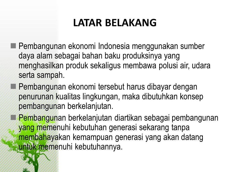 LATAR BELAKANG  Pembangunan ekonomi Indonesia menggunakan sumber daya alam sebagai bahan baku produksinya yang menghasilkan produk sekaligus membawa