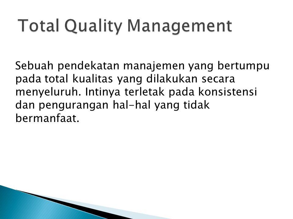 Sebuah pendekatan manajemen yang bertumpu pada total kualitas yang dilakukan secara menyeluruh. Intinya terletak pada konsistensi dan pengurangan hal-