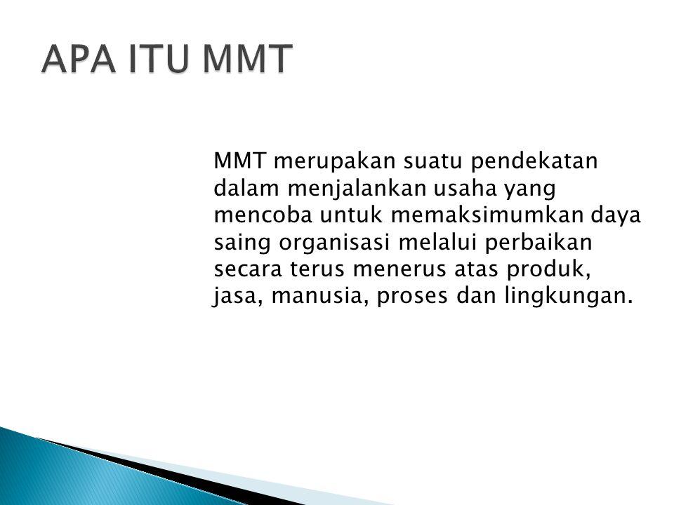 MMT merupakan suatu pendekatan dalam menjalankan usaha yang mencoba untuk memaksimumkan daya saing organisasi melalui perbaikan secara terus menerus a