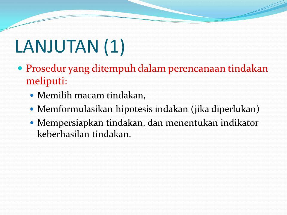 LANJUTAN (1)  Prosedur yang ditempuh dalam perencanaan tindakan meliputi:  Memilih macam tindakan,  Memformulasikan hipotesis indakan (jika diperlu