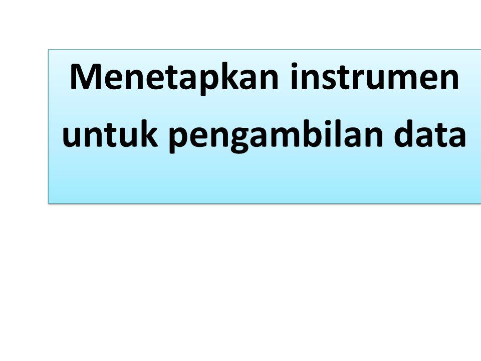 Menetapkan instrumen untuk pengambilan data Menetapkan instrumen untuk pengambilan data