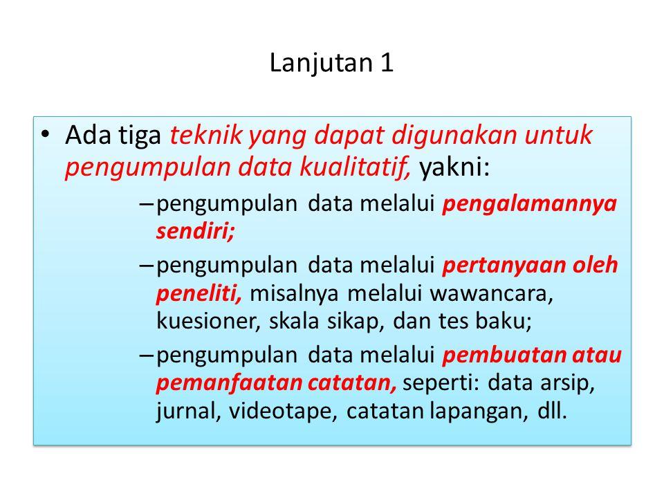 Lanjutan 1 • Ada tiga teknik yang dapat digunakan untuk pengumpulan data kualitatif, yakni: – pengumpulan data melalui pengalamannya sendiri; – pengum