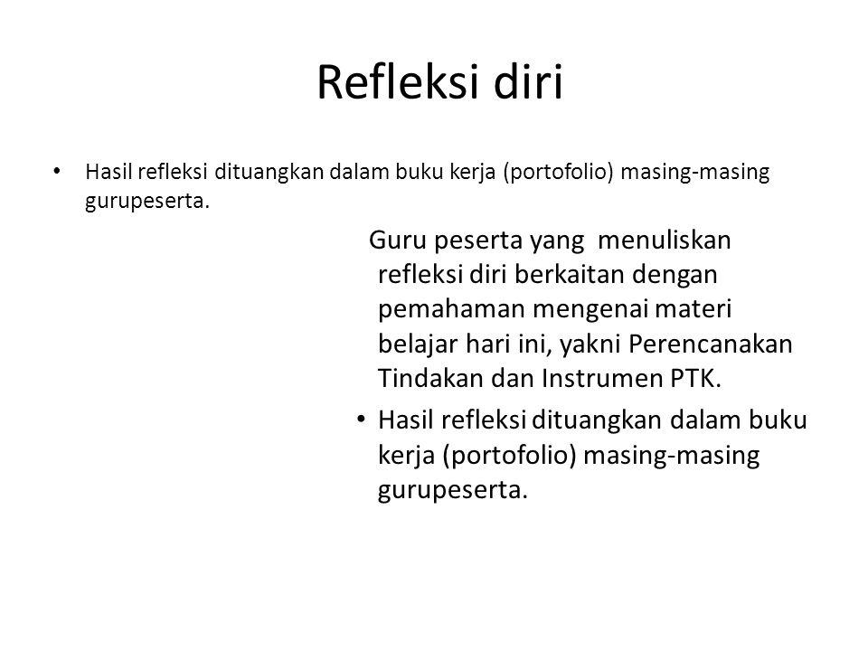 Refleksi diri • Hasil refleksi dituangkan dalam buku kerja (portofolio) masing-masing gurupeserta. Guru peserta yang menuliskan refleksi diri berkaita