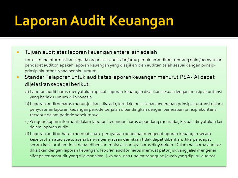  Tujuan audit atas laporan keuangan antara lain adalah untuk menginformasikan kepada organisasi audit dan/atau pimpinan auditan, tentang opini/pernyataan pendapat auditor, apakah laporan keuangan yang disajikan oleh auditan telah sesuai dengan prinsip- prinsip akuntansi yang berlaku umum.