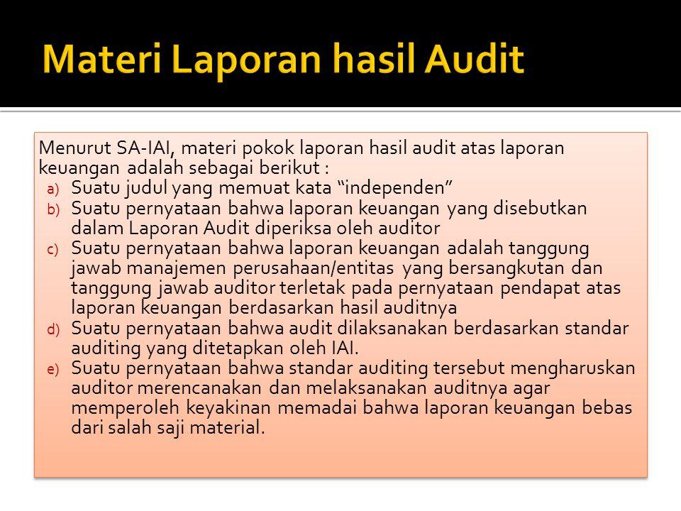 Menurut SA-IAI, materi pokok laporan hasil audit atas laporan keuangan adalah sebagai berikut : a) Suatu judul yang memuat kata independen b) Suatu pernyataan bahwa laporan keuangan yang disebutkan dalam Laporan Audit diperiksa oleh auditor c) Suatu pernyataan bahwa laporan keuangan adalah tanggung jawab manajemen perusahaan/entitas yang bersangkutan dan tanggung jawab auditor terletak pada pernyataan pendapat atas laporan keuangan berdasarkan hasil auditnya d) Suatu pernyataan bahwa audit dilaksanakan berdasarkan standar auditing yang ditetapkan oleh IAI.