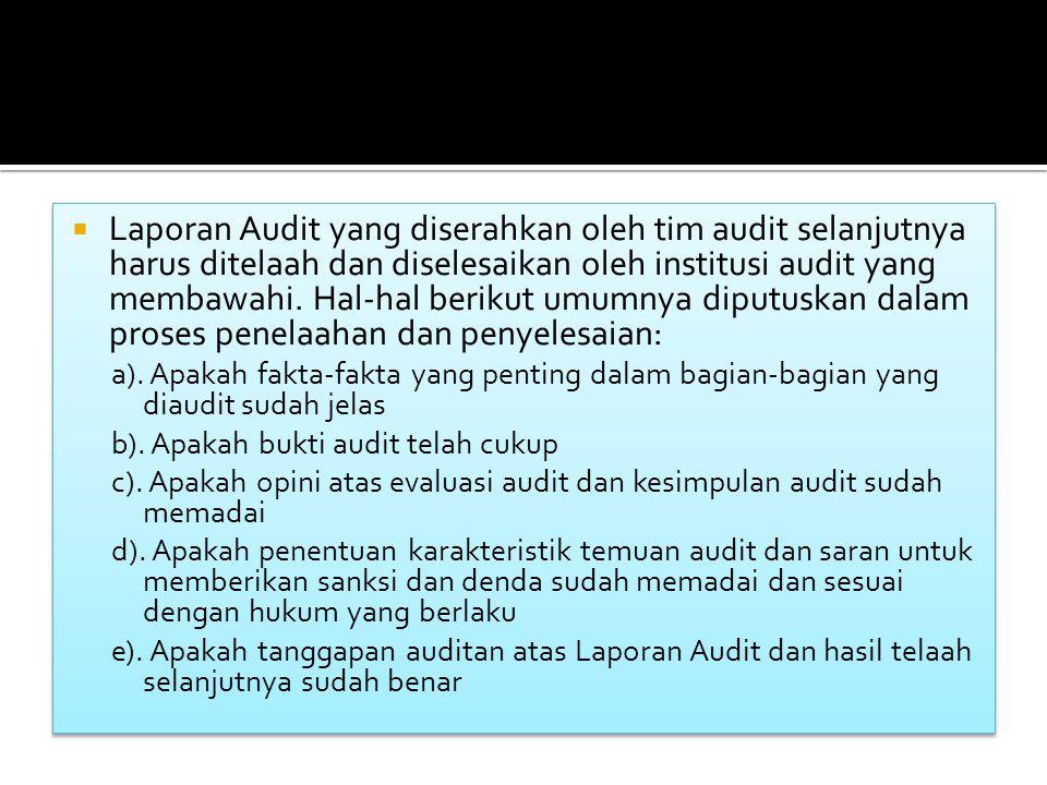  Laporan Audit yang diserahkan oleh tim audit selanjutnya harus ditelaah dan diselesaikan oleh institusi audit yang membawahi.