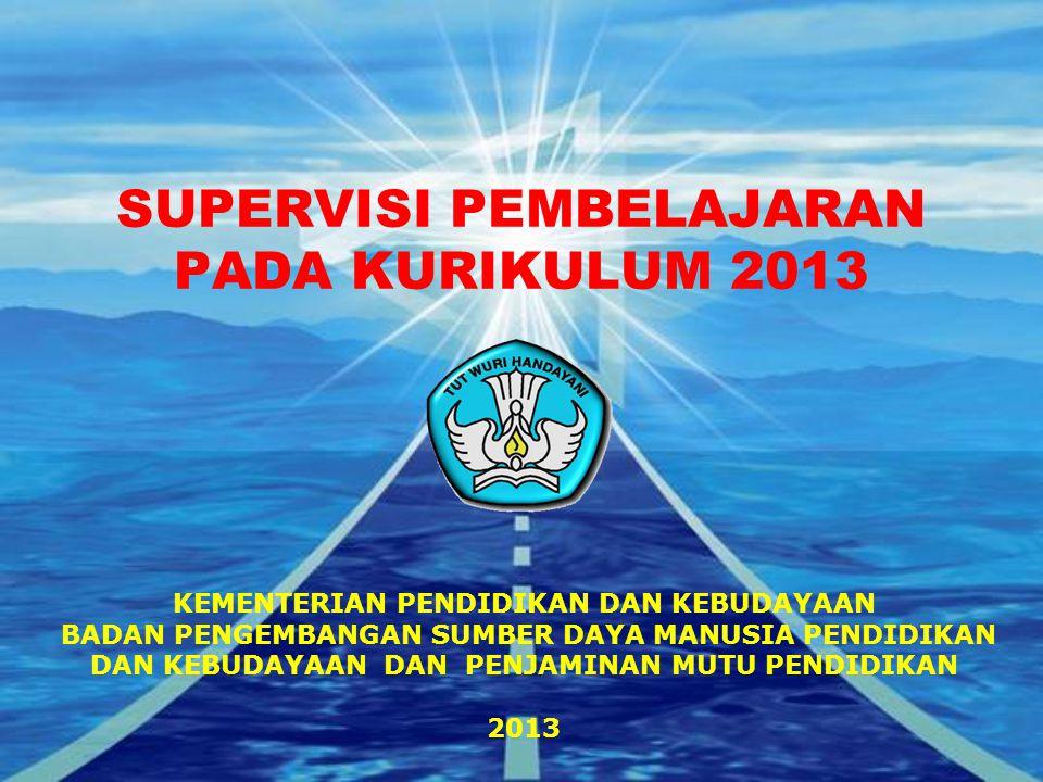 SUPERVISI PEMBELAJARAN PADA KURIKULUM 2013 KEMENTERIAN PENDIDIKAN DAN KEBUDAYAAN BADAN PENGEMBANGAN SUMBER DAYA MANUSIA PENDIDIKAN DAN KEBUDAYAAN DAN PENJAMINAN MUTU PENDIDIKAN 2013