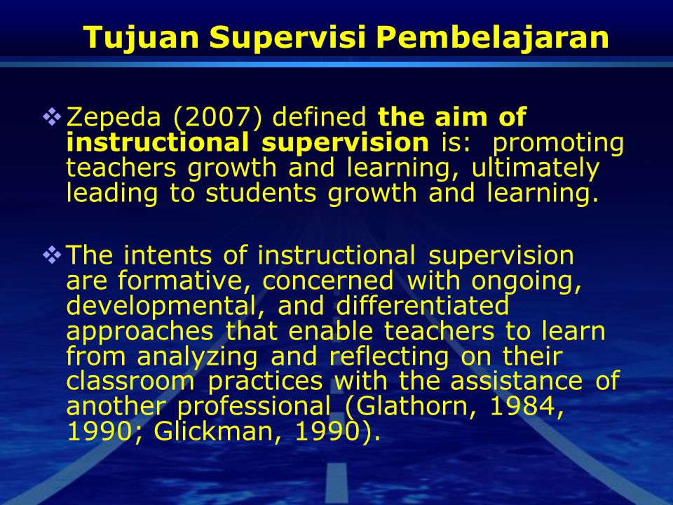 Tujuan Supervisi Pembelajaran  Zepeda (2007) defined the aim of instructional supervision is: promoting teachers growth and learning, ultimately lead