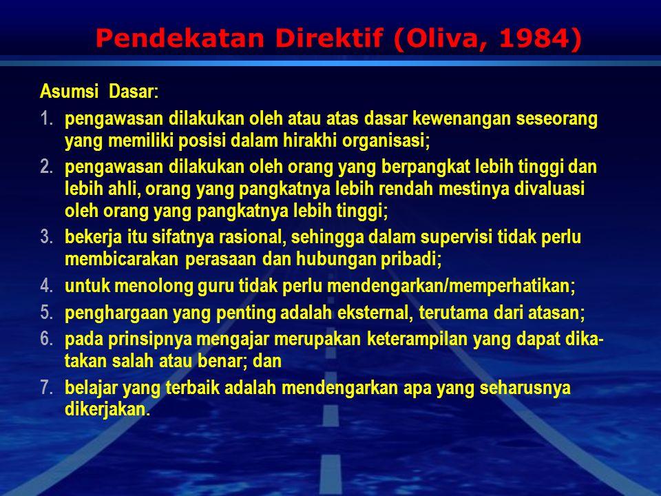 Pendekatan Direktif (Oliva, 1984) Asumsi Dasar: 1.pengawasan dilakukan oleh atau atas dasar kewenangan seseorang yang memiliki posisi dalam hirakhi organisasi; 2.pengawasan dilakukan oleh orang yang berpangkat lebih tinggi dan lebih ahli, orang yang pangkatnya lebih rendah mestinya divaluasi oleh orang yang pangkatnya lebih tinggi; 3.bekerja itu sifatnya rasional, sehingga dalam supervisi tidak perlu membicarakan perasaan dan hubungan pribadi; 4.untuk menolong guru tidak perlu mendengarkan/memperhatikan; 5.penghargaan yang penting adalah eksternal, terutama dari atasan; 6.pada prinsipnya mengajar merupakan keterampilan yang dapat dika- takan salah atau benar; dan 7.belajar yang terbaik adalah mendengarkan apa yang seharusnya dikerjakan.