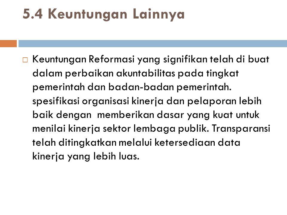 5.4 Keuntungan Lainnya  Keuntungan Reformasi yang signifikan telah di buat dalam perbaikan akuntabilitas pada tingkat pemerintah dan badan-badan pemerintah.