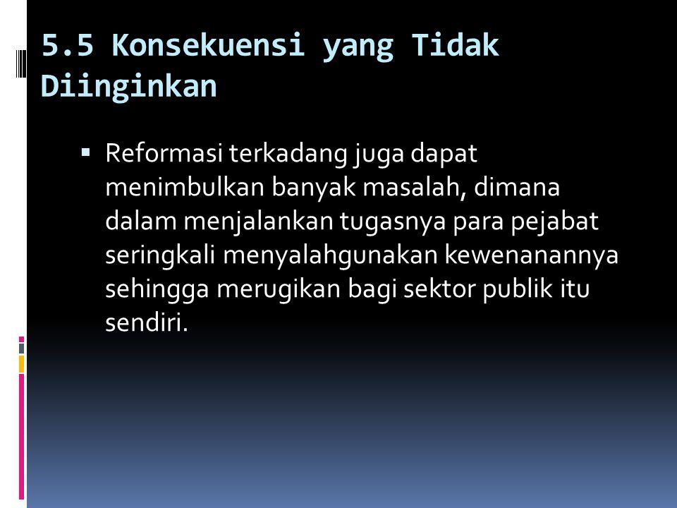 5.5 Konsekuensi yang Tidak Diinginkan  Reformasi terkadang juga dapat menimbulkan banyak masalah, dimana dalam menjalankan tugasnya para pejabat seringkali menyalahgunakan kewenanannya sehingga merugikan bagi sektor publik itu sendiri.