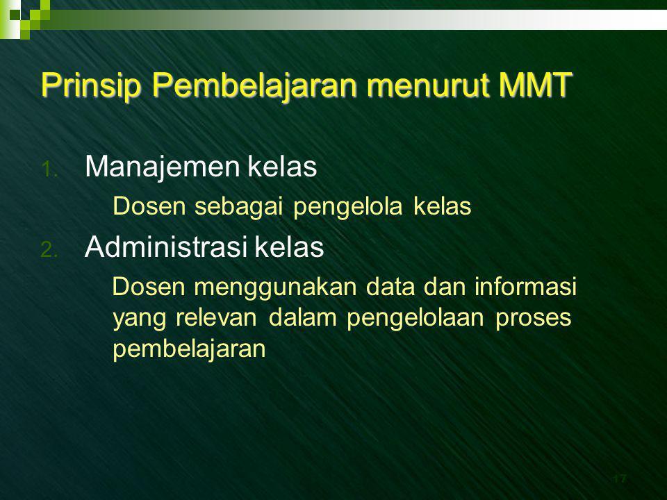 17 Prinsip Pembelajaran menurut MMT 1. Manajemen kelas Dosen sebagai pengelola kelas 2. Administrasi kelas Dosen menggunakan data dan informasi yang r
