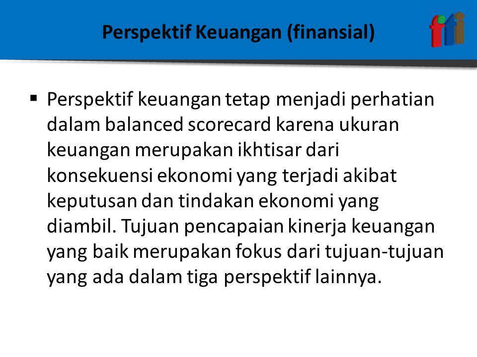 Perspektif Keuangan (finansial)  Perspektif keuangan tetap menjadi perhatian dalam balanced scorecard karena ukuran keuangan merupakan ikhtisar dari konsekuensi ekonomi yang terjadi akibat keputusan dan tindakan ekonomi yang diambil.