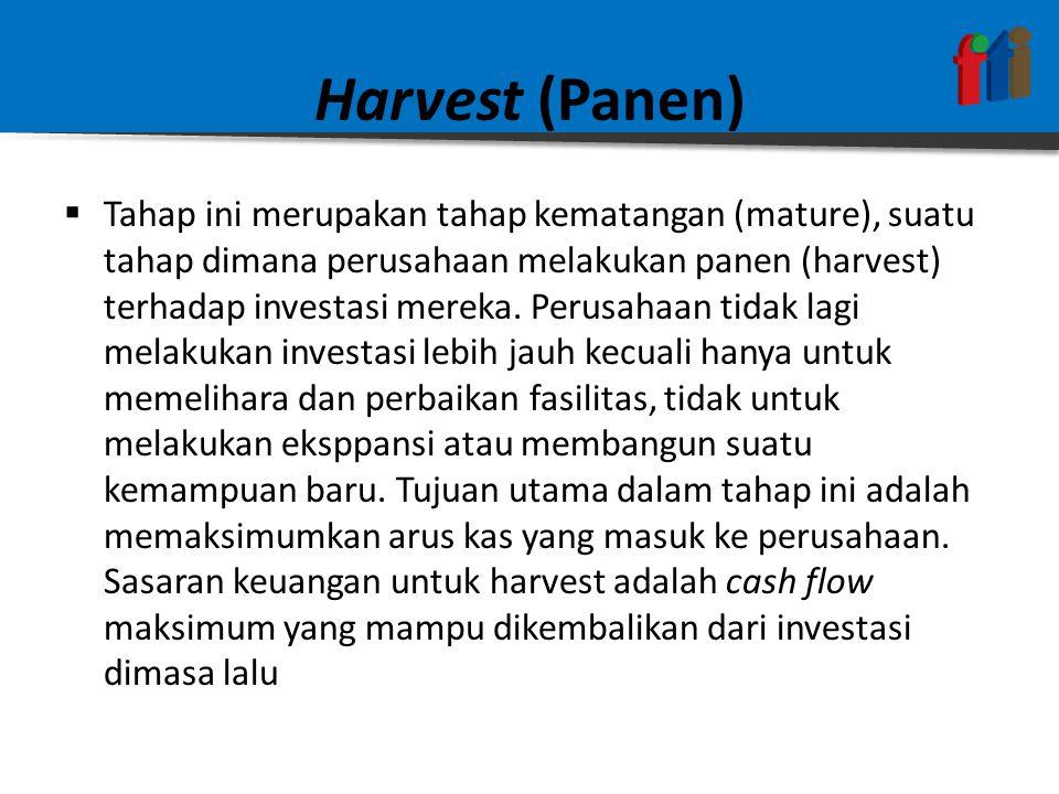 Harvest (Panen)  Tahap ini merupakan tahap kematangan (mature), suatu tahap dimana perusahaan melakukan panen (harvest) terhadap investasi mereka.
