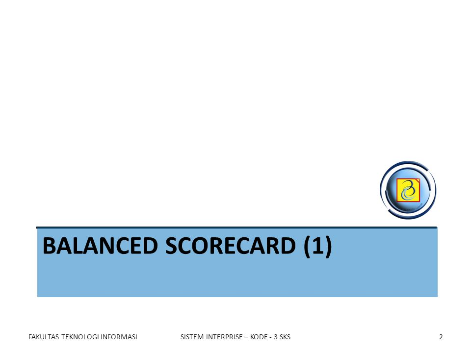 BALANCED SCORECARD (1) FAKULTAS TEKNOLOGI INFORMASISISTEM INTERPRISE – KODE - 3 SKS2
