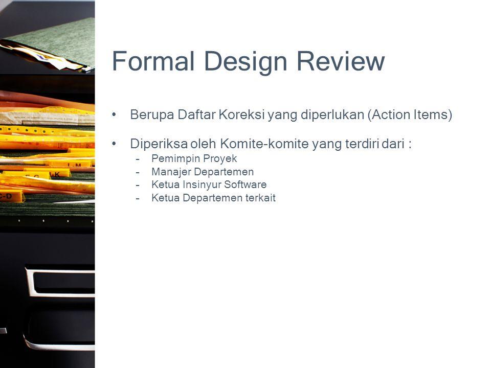 Formal Design Review •Berupa Daftar Koreksi yang diperlukan (Action Items) •Diperiksa oleh Komite-komite yang terdiri dari : –Pemimpin Proyek –Manajer Departemen –Ketua Insinyur Software –Ketua Departemen terkait