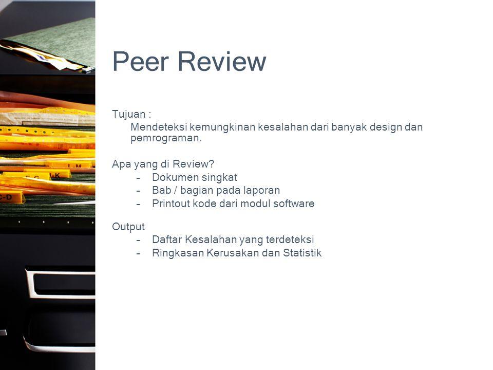 Peer Review Tujuan : Mendeteksi kemungkinan kesalahan dari banyak design dan pemrograman. Apa yang di Review? –Dokumen singkat –Bab / bagian pada lapo