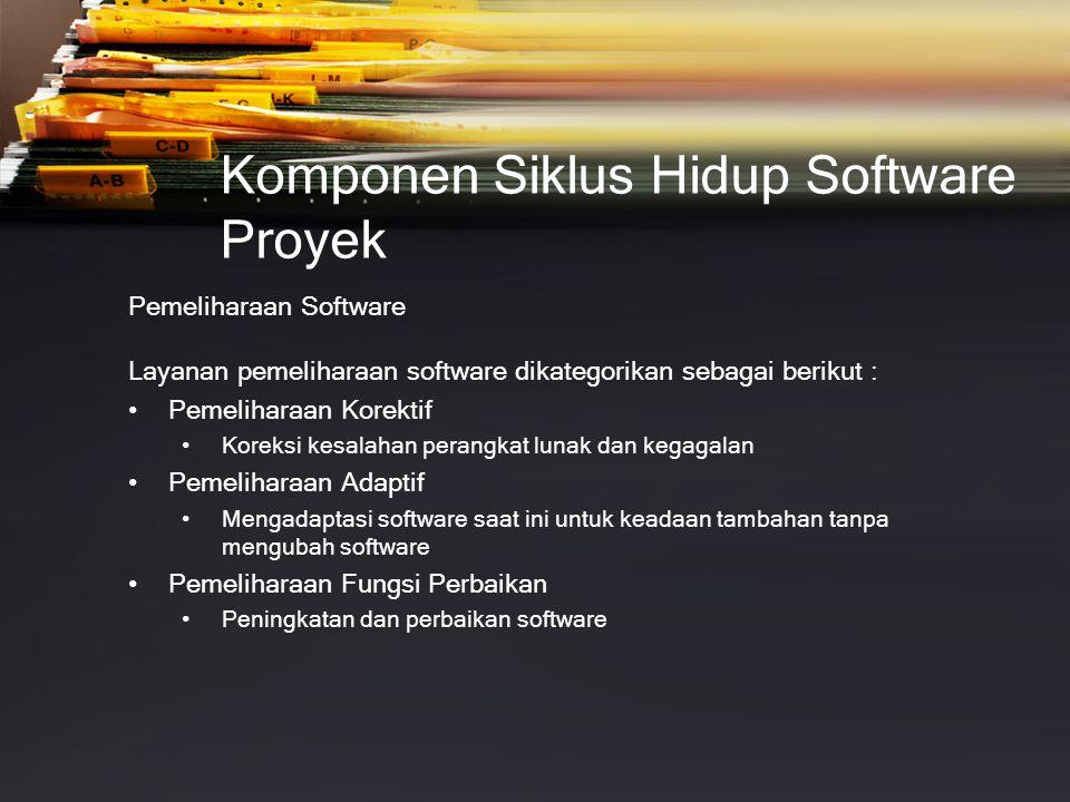 Komponen Siklus Hidup Software Proyek Pemeliharaan Software Layanan pemeliharaan software dikategorikan sebagai berikut : • Pemeliharaan Korektif • Koreksi kesalahan perangkat lunak dan kegagalan • Pemeliharaan Adaptif • Mengadaptasi software saat ini untuk keadaan tambahan tanpa mengubah software • Pemeliharaan Fungsi Perbaikan • Peningkatan dan perbaikan software