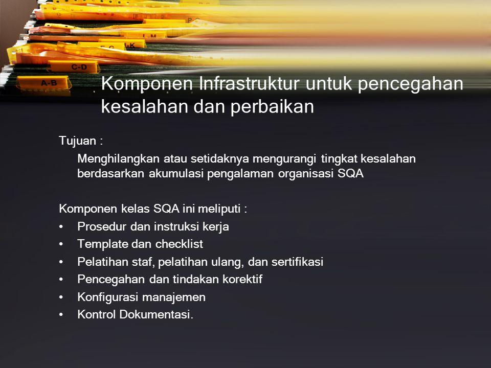 Komponen Infrastruktur untuk pencegahan kesalahan dan perbaikan Tujuan : Menghilangkan atau setidaknya mengurangi tingkat kesalahan berdasarkan akumulasi pengalaman organisasi SQA Komponen kelas SQA ini meliputi : •Prosedur dan instruksi kerja •Template dan checklist •Pelatihan staf, pelatihan ulang, dan sertifikasi •Pencegahan dan tindakan korektif •Konfigurasi manajemen •Kontrol Dokumentasi.