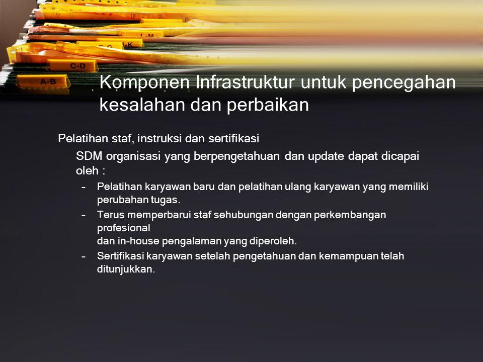 Komponen Infrastruktur untuk pencegahan kesalahan dan perbaikan Pelatihan staf, instruksi dan sertifikasi SDM organisasi yang berpengetahuan dan updat