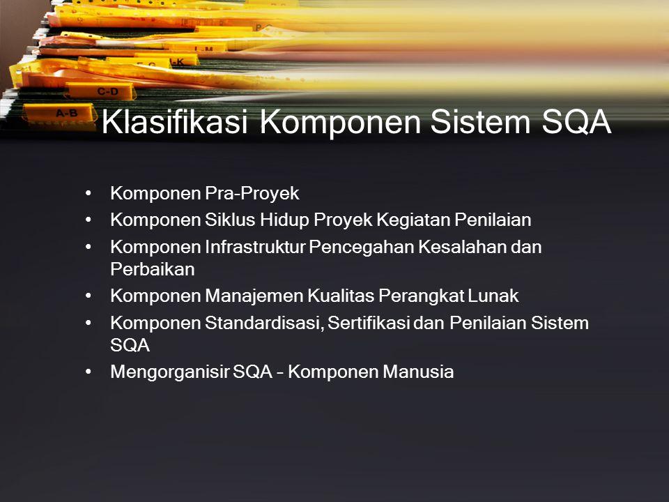 Klasifikasi Komponen Sistem SQA •Komponen Pra-Proyek •Komponen Siklus Hidup Proyek Kegiatan Penilaian •Komponen Infrastruktur Pencegahan Kesalahan dan Perbaikan •Komponen Manajemen Kualitas Perangkat Lunak •Komponen Standardisasi, Sertifikasi dan Penilaian Sistem SQA •Mengorganisir SQA – Komponen Manusia
