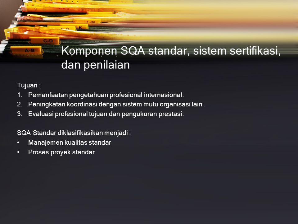 Komponen SQA standar, sistem sertifikasi, dan penilaian Tujuan : 1.Pemanfaatan pengetahuan profesional internasional. 2.Peningkatan koordinasi dengan