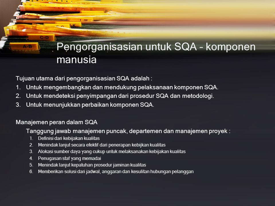 Pengorganisasian untuk SQA – komponen manusia Tujuan utama dari pengorganisasian SQA adalah : 1.Untuk mengembangkan dan mendukung pelaksanaan komponen SQA.
