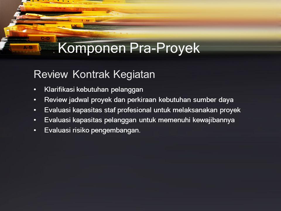Komponen Pra-Proyek Review Kontrak Kegiatan •Klarifikasi kebutuhan pelanggan •Review jadwal proyek dan perkiraan kebutuhan sumber daya •Evaluasi kapas