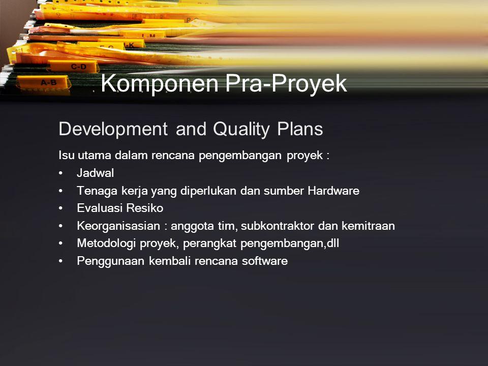 Komponen Pra-Proyek Development and Quality Plans Isu utama dalam rencana pengembangan proyek : •Jadwal •Tenaga kerja yang diperlukan dan sumber Hardware •Evaluasi Resiko •Keorganisasian : anggota tim, subkontraktor dan kemitraan •Metodologi proyek, perangkat pengembangan,dll •Penggunaan kembali rencana software