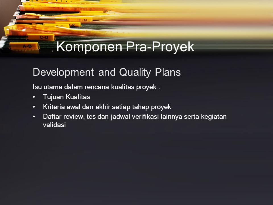 Komponen Pra-Proyek Development and Quality Plans Isu utama dalam rencana kualitas proyek : •Tujuan Kualitas •Kriteria awal dan akhir setiap tahap proyek •Daftar review, tes dan jadwal verifikasi lainnya serta kegiatan validasi