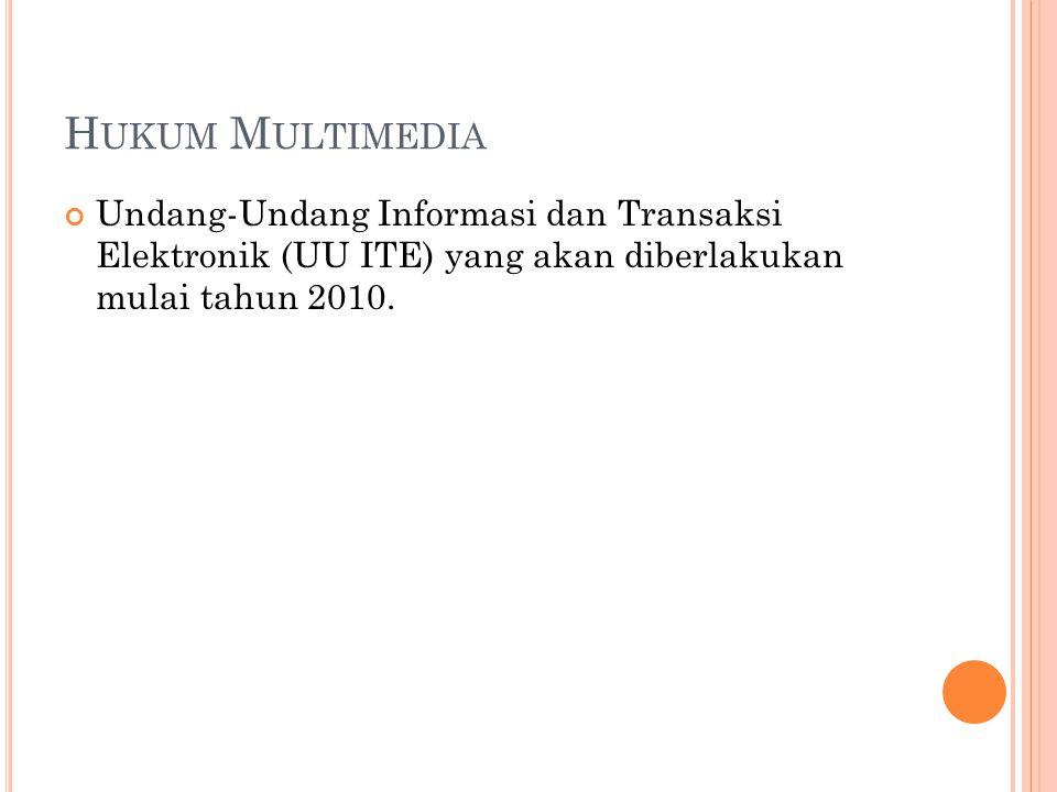 H UKUM M ULTIMEDIA Undang-Undang Informasi dan Transaksi Elektronik (UU ITE) yang akan diberlakukan mulai tahun 2010.
