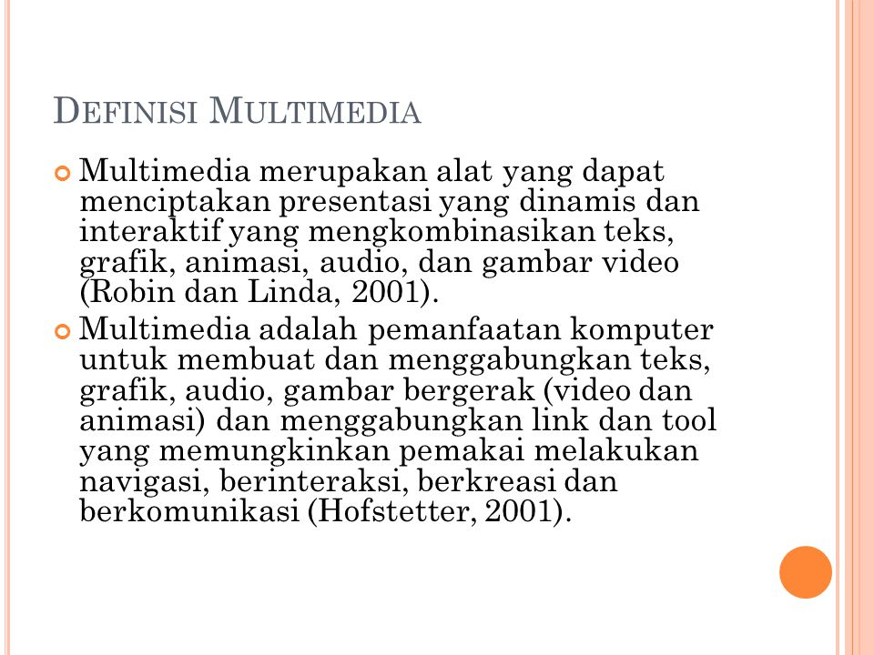 D EFINISI M ULTIMEDIA Multimedia merupakan alat yang dapat menciptakan presentasi yang dinamis dan interaktif yang mengkombinasikan teks, grafik, animasi, audio, dan gambar video (Robin dan Linda, 2001).