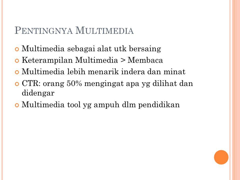 P ENTINGNYA M ULTIMEDIA Multimedia sebagai alat utk bersaing Keterampilan Multimedia > Membaca Multimedia lebih menarik indera dan minat CTR: orang 50% mengingat apa yg dilihat dan didengar Multimedia tool yg ampuh dlm pendidikan