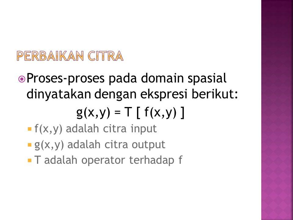  Proses-proses pada domain spasial dinyatakan dengan ekspresi berikut: g(x,y) = T [ f(x,y) ]  f(x,y) adalah citra input  g(x,y) adalah citra output