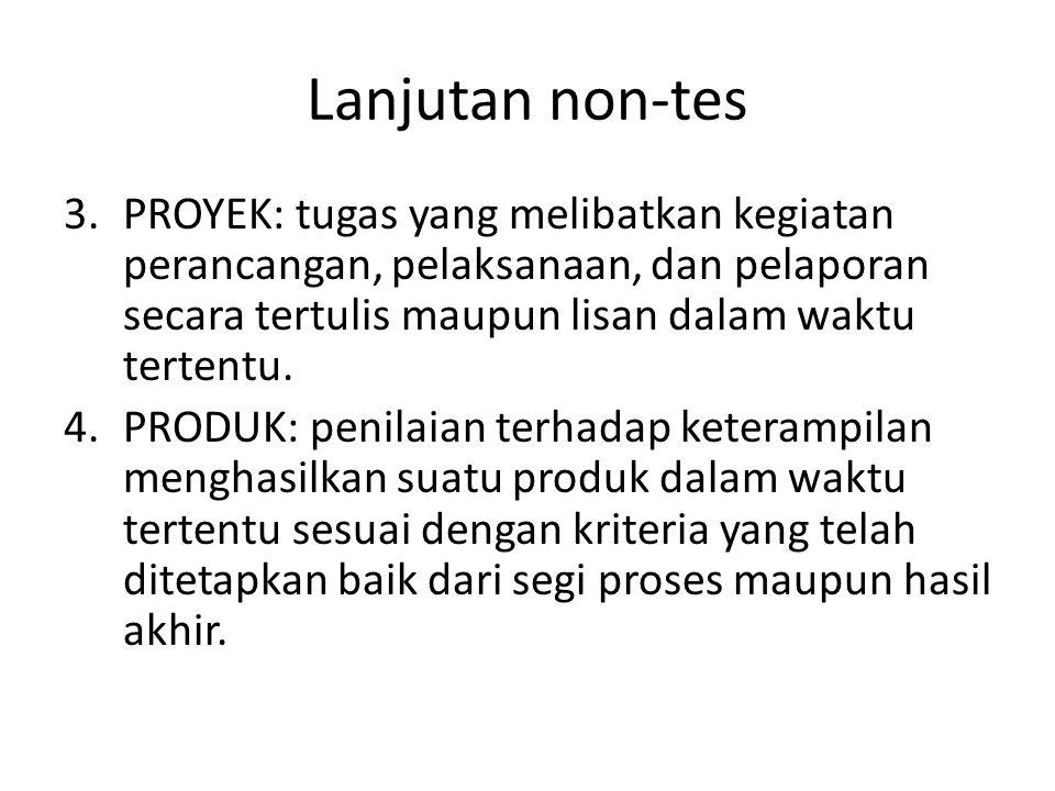 Lanjutan non-tes 3.PROYEK: tugas yang melibatkan kegiatan perancangan, pelaksanaan, dan pelaporan secara tertulis maupun lisan dalam waktu tertentu.