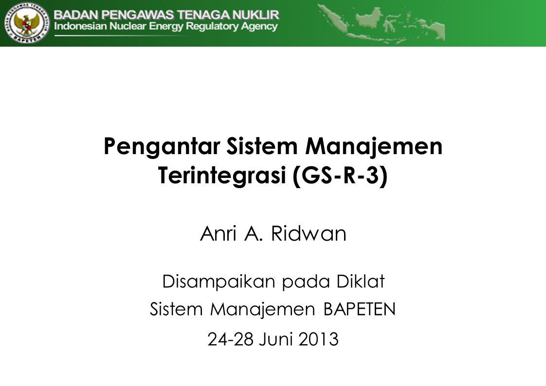 Pengantar Sistem Manajemen Terintegrasi (GS-R-3) Anri A. Ridwan Disampaikan pada Diklat Sistem Manajemen BAPETEN 24-28 Juni 2013