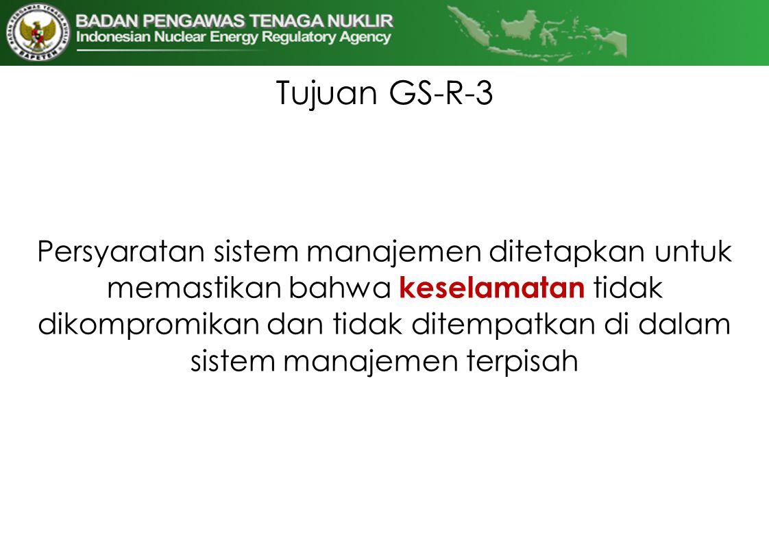 Tujuan GS-R-3 Persyaratan sistem manajemen ditetapkan untuk memastikan bahwa keselamatan tidak dikompromikan dan tidak ditempatkan di dalam sistem man