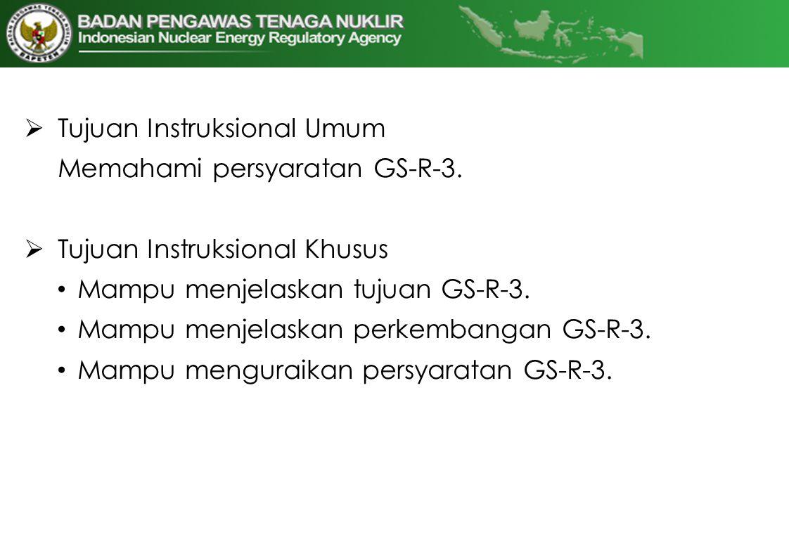  Tujuan Instruksional Umum Memahami persyaratan GS-R-3.  Tujuan Instruksional Khusus • Mampu menjelaskan tujuan GS-R-3. • Mampu menjelaskan perkemba