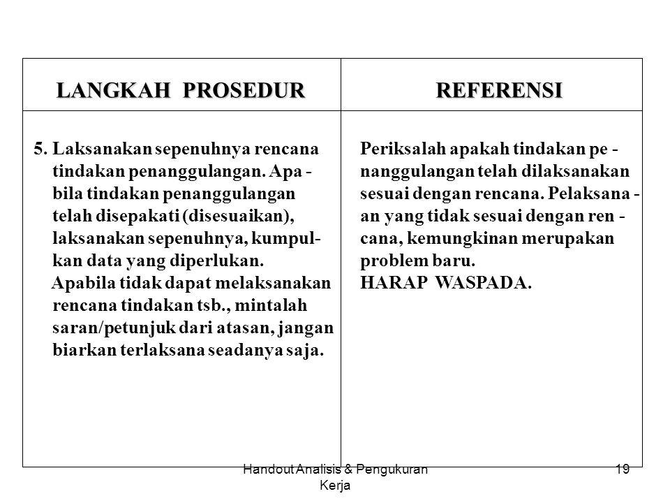 Handout Analisis & Pengukuran Kerja 18 LANGKAH PROSEDUR REFERENSI 4. Tentukan tindakan penanggu - langan. Kalau penyebab yang paling penting ke - 1 su