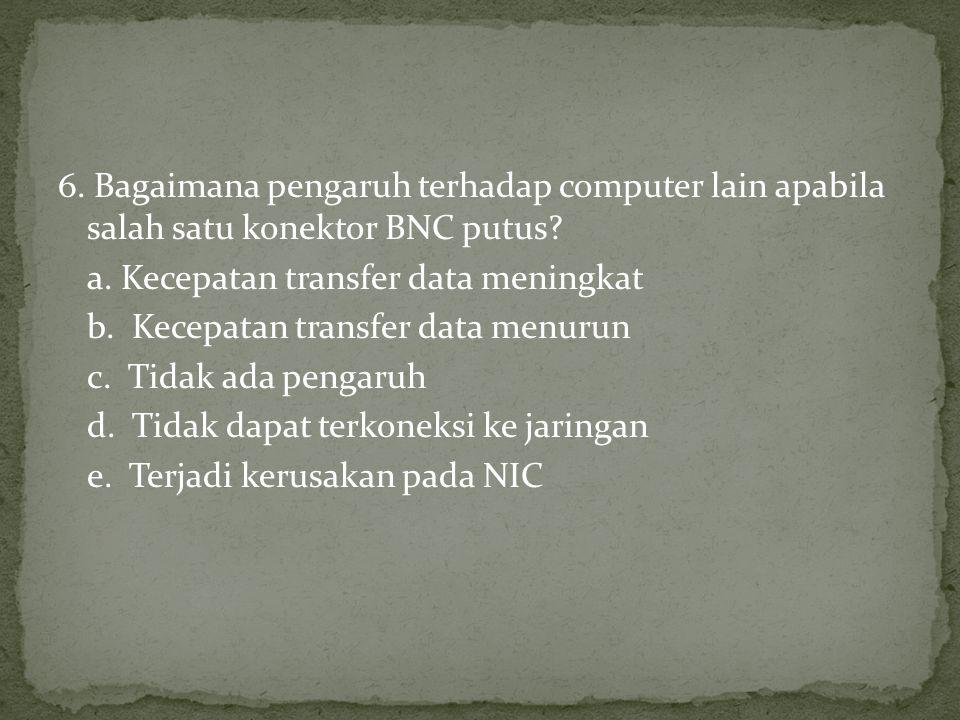 6.Bagaimana pengaruh terhadap computer lain apabila salah satu konektor BNC putus.