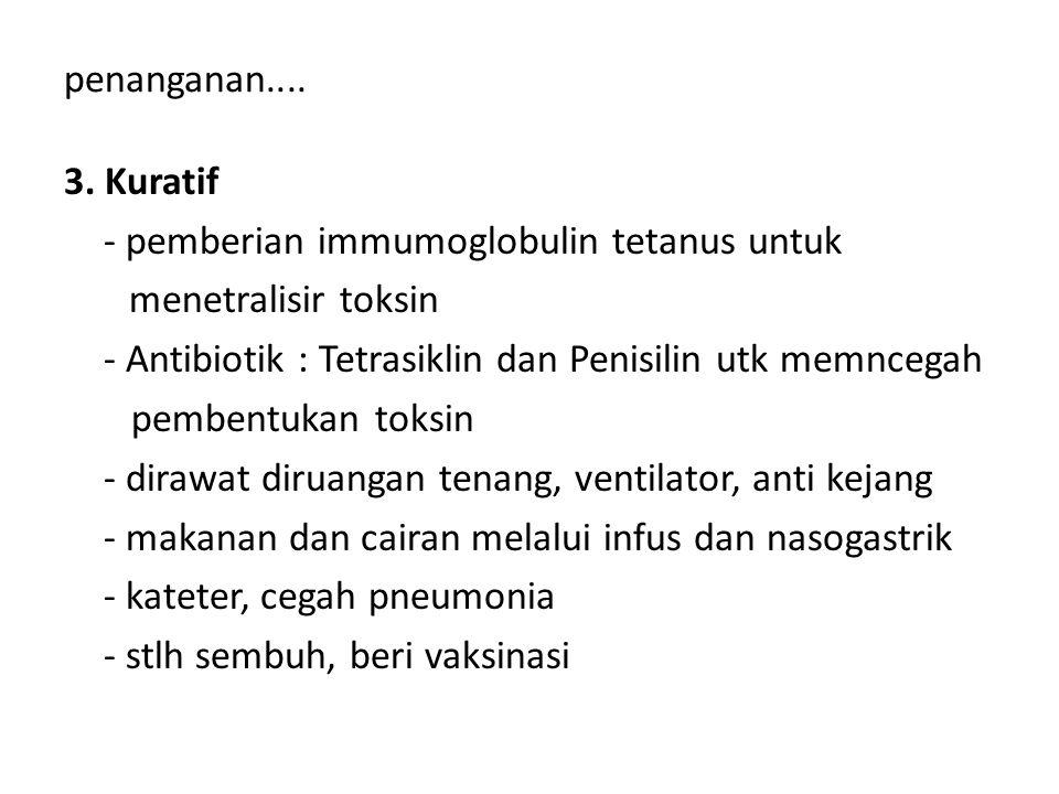 penanganan.... 3. Kuratif - pemberian immumoglobulin tetanus untuk menetralisir toksin - Antibiotik : Tetrasiklin dan Penisilin utk memncegah pembentu