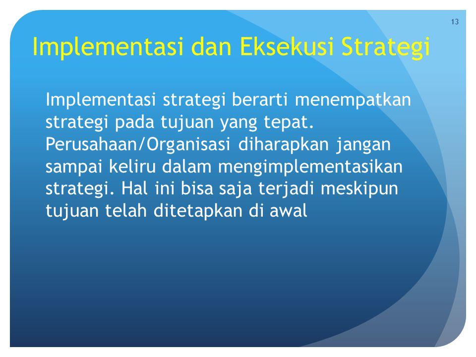 Implementasi dan Eksekusi Strategi Implementasi strategi berarti menempatkan strategi pada tujuan yang tepat. Perusahaan/Organisasi diharapkan jangan