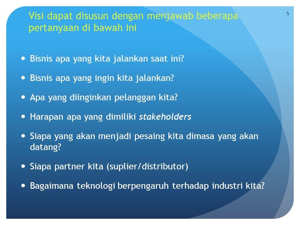 Visi dapat disusun dengan menjawab beberapa pertanyaan di bawah ini  Bisnis apa yang kita jalankan saat ini?  Bisnis apa yang ingin kita jalankan? 